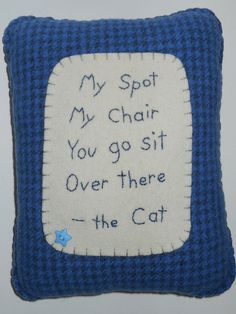 This pillow allows your cat to tell your unknowing guest that the place theyre trying to sit down in is THEIRS. The front says My spot, My chair, You go sit, Over there - the cat.  The pillow measures 9 x 7 and is made of soft felted wool and wool felt. The front is a true blue houndstooth plaid with off white wool. The wool felt backing of the pillow is a complimentary blue. It has been handsewn with perle cotton threads and stuffed with polyfil. The pillow also has a baby blue star button…