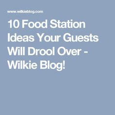 10 Food Station Ideas Your Guests Will Drool Over - Wilkie Blog!