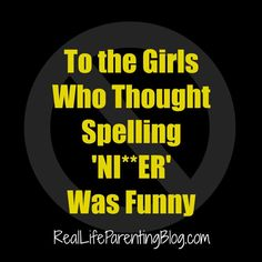 To the Girls Who Thought Spelling 'NI**ER' Was Funny