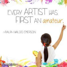 EVERY ARTIST WAS FIRST AN amateur.  ~RALPH WALDO EMERSON.