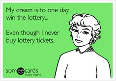 My dream is to one day win the lottery... Even though I never buy lottery tickets.