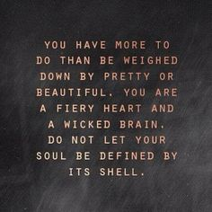 You have more to do than be weighed down by pretty or beautiful. You are a fiery heart and a wicked brain. Do not let your soul be defined by its shell.