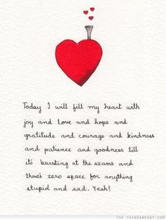 Today I will fill my heart with joy and love and hope and gratitude and courage and kindness and patience and goodness till it's bursting at the seams