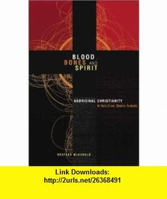 Blood, Bones and Spirit Aboriginal Christianity in an East Kimberley Town (9780522849813) Heather McDonald , ISBN-10: 0522849814  , ISBN-13: 978-0522849813 ,  , tutorials , pdf , ebook , torrent , downloads , rapidshare , filesonic , hotfile , megaupload , fileserve