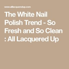 The White Nail Polish Trend - So Fresh and So Clean : All Lacquered Up