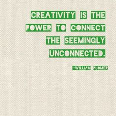 """""""Creativity is the power to connect the seemingly unconnected.""""--William Plomer"""
