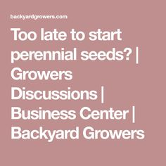 Too late to start perennial seeds?  | Growers Discussions | Business Center | Backyard Growers
