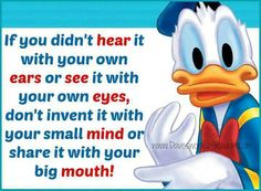 Exactly..... If you didn't hear it with your own ears or see it with your own eyes, don't invent it with your small mind or share it with your big mouth !~!~!  Amen.
