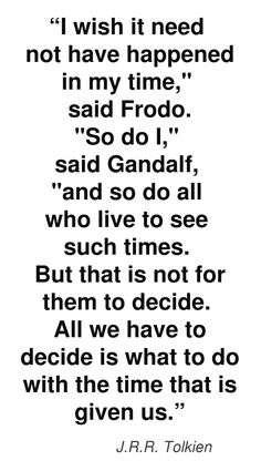 """""""I wish it need not have happened in my time,"""" said Frodo. #quote #author #writer"""