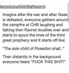 """""""The sole child of Poseidon shall-"""" """"FUCK THIS SHIT!"""" """"-say fuck this shit and start the third apocalypse."""" And that's the story how everything went to crap yet again and it was yet again on Percy. Percy Jackson Head Canon, Percy Jackson Memes, Percy Jackson Books, Percy Jackson Fandom, Rick Riordan Series, Rick Riordan Books, Solangelo, Percabeth, Percy Jackson Characters"""