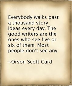 Everybody walks past a thousand story ideas every day. The good writers are the ones who see five or six of them. Most people don't see any. ~ Orson Scott Card - I have too many ideas...