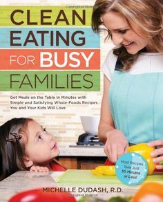 Clean Eating for Busy Families: Get Meals on the Table in Minutes with Simple and Satisfying Whole-Foods Recipes You and Your Kids Will Love-Most Recipes Take Just 30 Minutes or Less!/Michelle Dudash R.D.