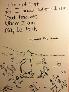 """""""I'm not lost for I know where I am. But however, where I am may be lost."""" -winnie the pooh"""