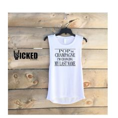 Pop the Champagne I'm Changing my last name   Ultra soft Ladies muscle tank I017 - Z1 by WickedCustomApparel on Etsy https://www.etsy.com/listing/400059521/pop-the-champagne-im-changing-my-last