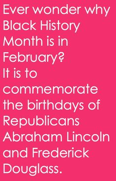 Black history month is in February to commemorate the birthdays of two Republicans.