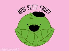 Mon petit chou ! - French = my sweetheard, or my little head of cabbage