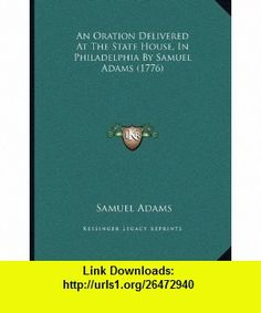 An Oration Delivered At The State House, In Philadelphia By Samuel Adams (1776) (9781166413989) Samuel Adams , ISBN-10: 1166413985  , ISBN-13: 978-1166413989 ,  , tutorials , pdf , ebook , torrent , downloads , rapidshare , filesonic , hotfile , megaupload , fileserve