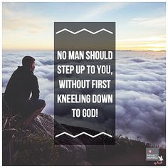 """""""No man should step up to you, without first kneeling down to God."""""""
