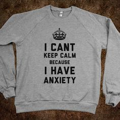 I Cant Keep Calm Because I Have Anxiety (T-Shirt) - That Kills Me - Skreened T-shirts, Organic Shirts, Hoodies, Kids Tees, Baby One-Pieces and Tote Bags on Wanelo