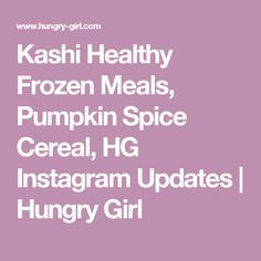 Kashi Healthy Frozen Meals, Pumpkin Spice Cereal, HG Instagram Updates   Hungry Girl
