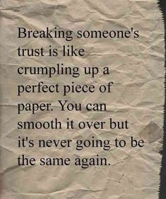"""Breaking someone's trust is like crumpling up a perfect piece of paper. You can smooth it over, but it's never going to be the same again."""