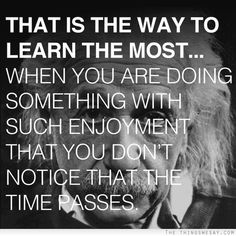 That is the way to learn the most when you are doing something with such enjoyment that you don't notice that the time passes