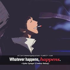The source of Anime quotes & Manga quotes Anime Qoutes, Manga Quotes, Cowboy Bebop, Whatever Happens Happens, Shit Happens, Amazing Quotes, Best Quotes, Cheesy Lines, General Quotes
