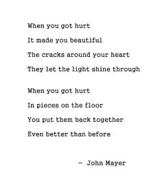 when you got hurt it made you beautiful. the cracks around your heart, they let the light shine through. when you got hurt in pieces on the floor, you put them back together even better than before. - john mayer