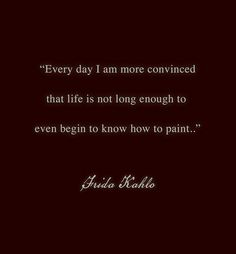 """Every day I am more convinced that life is not long enough to  even begin to know how to paint..""~Quote by Frida Kahlo (letter to J. Bartoli, 1946)"