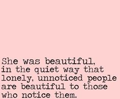 she was beautiful in the quiet way that lonely, unnoticed people are beautiful to those who notice them.
