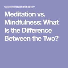 Meditation vs. Mindfulness: What Is the Difference Between the Two?