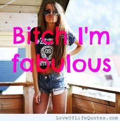 Bitch, I'm Fabulous - http://www.loveoflifequotes.com/funny/bitch-im-fabulous/