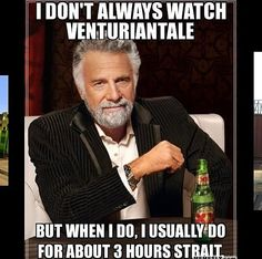 I Don't Always Watch VenturianTale But When I Do, I Usually Do For About 3 Hours Strait