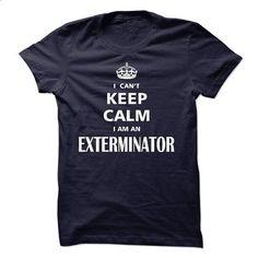 I cant keep calm I am an EXTERMINATOR - t shirt printing #awesome hoodies #college sweatshirt