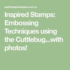 Inspired Stamps: Embossing Techniques using the Cuttlebug...with photos!