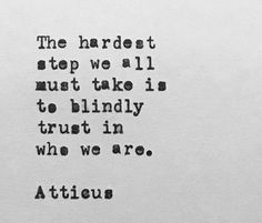 Atticus   the hardest step we must take is to blindly trust in who we are   quotes   beautiful words to live by   inspirational quotes