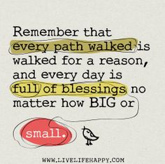 Remember that every path walked is walked for a reason, and every day is full of blessings no matter how BIG or small. by deeplifequotes, via Flickr
