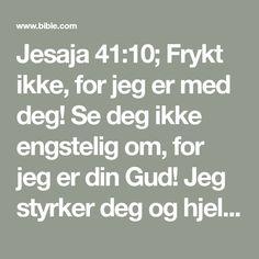 Jesaja 41:10; Frykt ikke, for jeg er med deg! Se deg ikke engstelig om, for jeg er din Gud! Jeg styrker deg og hjelper deg og holder deg oppe med min rettferds høyre hånd. #:1 ff. 1Mos 15:1.#Jos 1:9. Sal 63:9. 89:22. Jer 1:8. 30:10,11. Sef 3:16,17.