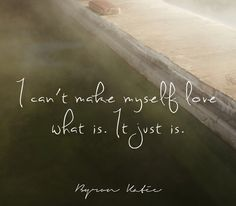I can't make myself love what is. It just is.  —Byron Katie