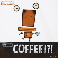COFFEE!?! Sometimes a command, sometimes a plea - always necessary when body parts start flying! By Tony Cribb #Tin Man Available as cards and art-prints from www.imagevault.co.nz