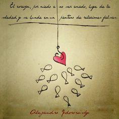 ... El corazón, por miedo de no ser amado, huye de la realidad y se hunde en un pantano de relaciones falsas. Alejandro Jodorowsky.