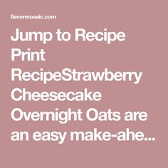 Jump to Recipe Print RecipeStrawberry Cheesecake Overnight Oats are an easy make-ahead, no-bake sweet oatmeal that combines my favorite dessert with my favorite on the go breakfast. I just started a new day job in a new city.  I have a new morning routine in which I have to be out the door by 7 am. I...