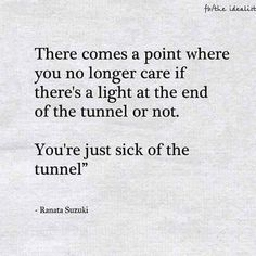 """There comes a point where you no longer care if there's a light at the end of the tunnel or not. You're just sick of the tunnel"" - Ranata Suzuki quote The Idealist image From Tumblr Blogger: Ranata-Suzuki missing, you, I miss him, lost, tumblr, love, relationship, beautiful, words, quotes, story, quote, sad, breakup, broken heart, heartbroken, loss, loneliness, depression, depressed, unrequited, anxiety pinterest.com/ranatasuzuki If youve ever felt powerless about changing somet..."