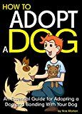 Free Kindle Book -   How to Adopt a Dog: An Essential Guide for Adopting a Dog and Bonding With Your Dog
