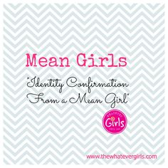 "Mean Girls...""Identity Confirmation from a Mean Girl""  www.thewhatevergirls.com"