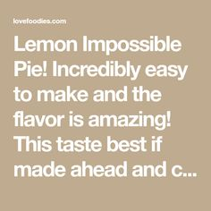Lemon Impossible Pie! Incredibly easy to make and the flavor is amazing! This taste best if made ahead and chilled overnight