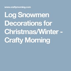 Log Snowmen Decorations for Christmas/Winter - Crafty Morning