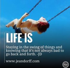 Life is staying in the swing of things and knowing that it's not alway bad to go back and forth. www.jeandorff.com #holisticliving #lifecoach #jeandorff #beinspiredandyoushallinspire