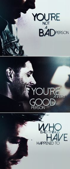 Dean Winchester: You're not a bad person. You're a good person who bad things have happened to. #spn