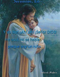 """JEREMIAS 1;6. Y YO DIJE !AH""""AH SEÑOR DIOS,  HE AQUI NO SE HABLAR PORQUE SOY UN NIÑO"""